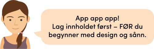 App app app! Lag innholdet først –FØR du begynner med design og sånn.