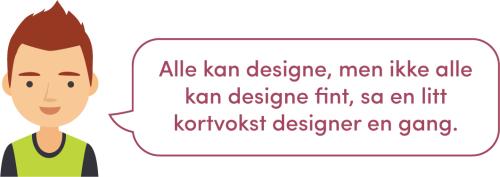 Alle kan designe, men ikke alle kan designe fint, sa en litt kortvokst designer en gang.